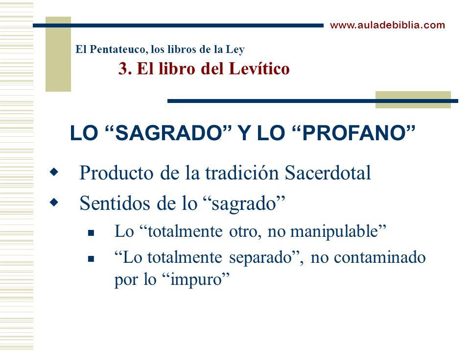 El Pentateuco, los libros de la Ley 3. El libro del Levítico Producto de la tradición Sacerdotal Sentidos de lo sagrado Lo totalmente otro, no manipul