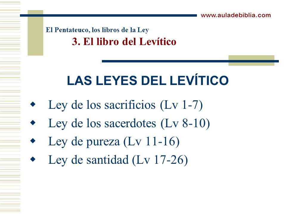 El Pentateuco, los libros de la Ley 3. El libro del Levítico Ley de los sacrificios (Lv 1-7) Ley de los sacerdotes (Lv 8-10) Ley de pureza (Lv 11-16)