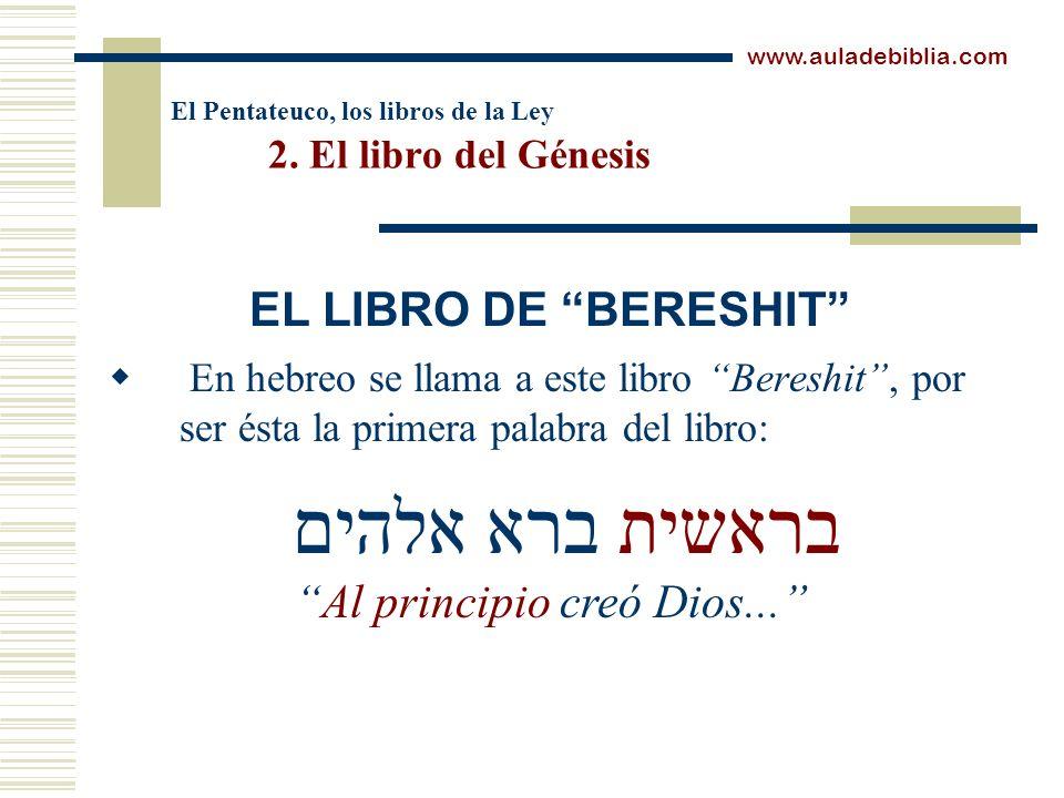 El Pentateuco, los libros de la Ley 2. El libro del Génesis En hebreo se llama a este libro Bereshit, por ser ésta la primera palabra del libro: www.a