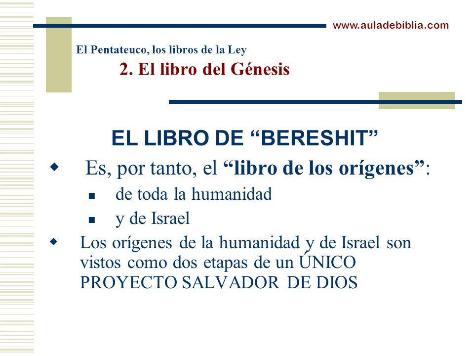 El Pentateuco, los libros de la Ley 2. El libro del Génesis Es, por tanto, el libro de los orígenes: de toda la humanidad y de Israel Los orígenes de