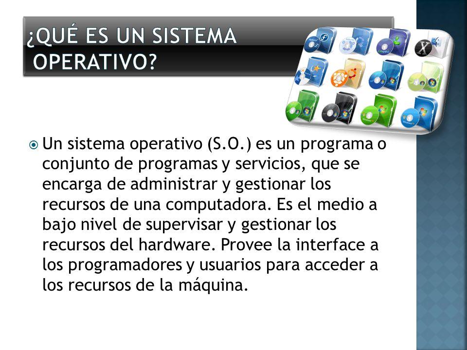 Un sistema operativo (S.O.) es un programa o conjunto de programas y servicios, que se encarga de administrar y gestionar los recursos de una computad