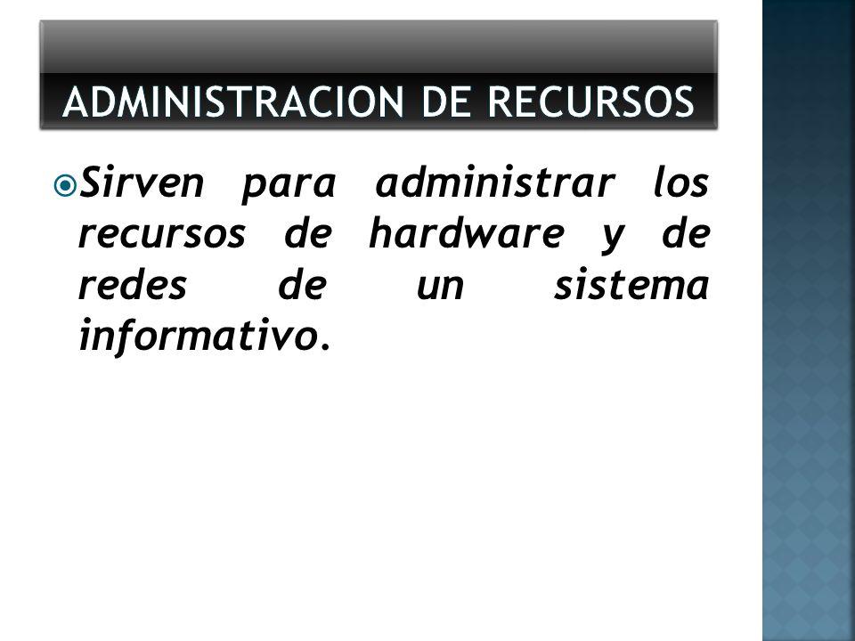 Sirven para administrar los recursos de hardware y de redes de un sistema informativo.