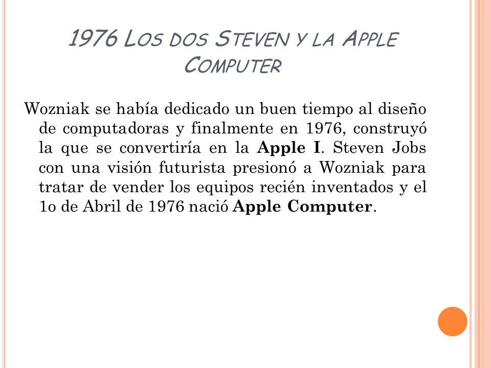 1976 L OS DOS S TEVEN Y LA A PPLE C OMPUTER Wozniak se había dedicado un buen tiempo al diseño de computadoras y finalmente en 1976, construyó la que
