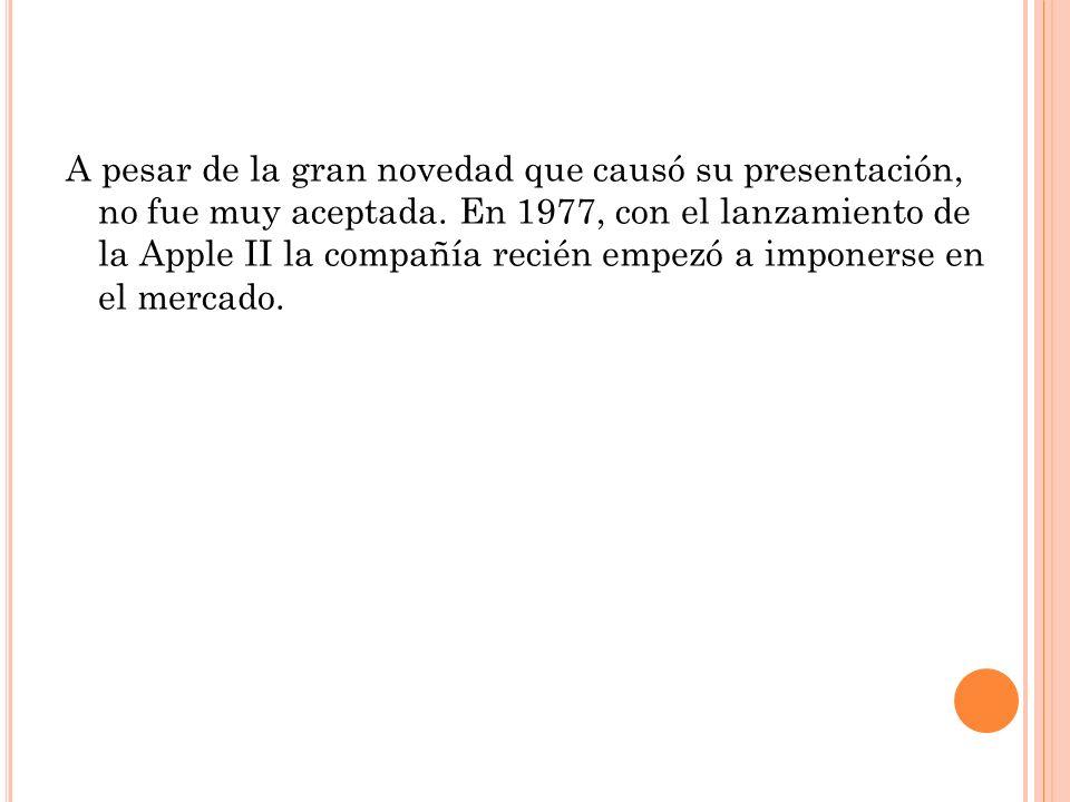 A pesar de la gran novedad que causó su presentación, no fue muy aceptada. En 1977, con el lanzamiento de la Apple II la compañía recién empezó a impo