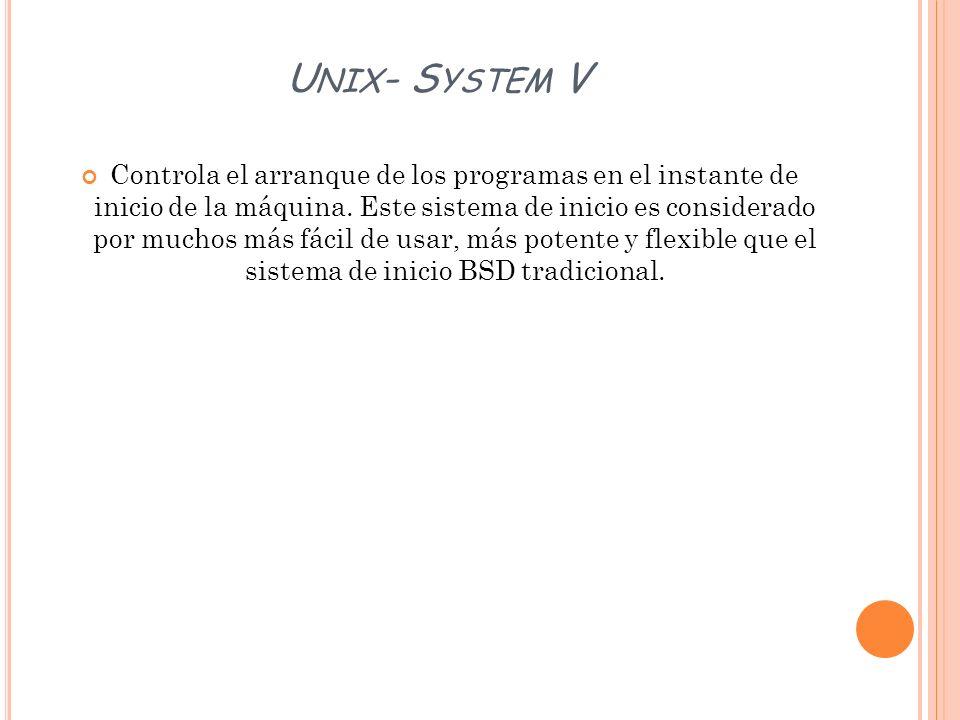 U NIX - S YSTEM V Controla el arranque de los programas en el instante de inicio de la máquina. Este sistema de inicio es considerado por muchos más f