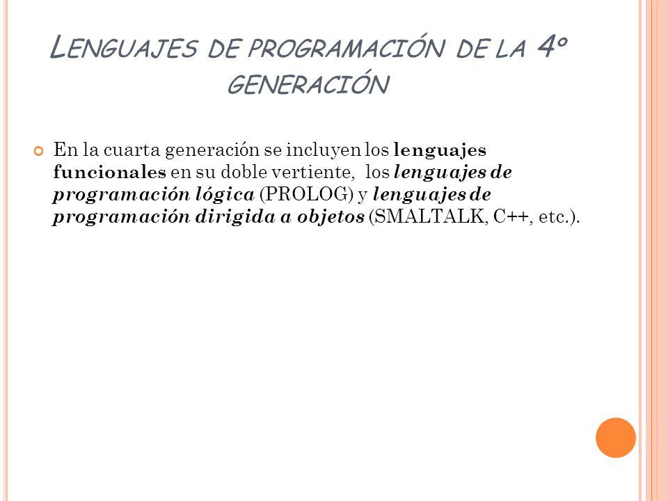 L ENGUAJES DE PROGRAMACIÓN DE LA 4 º GENERACIÓN En la cuarta generación se incluyen los lenguajes funcionales en su doble vertiente, los lenguajes de