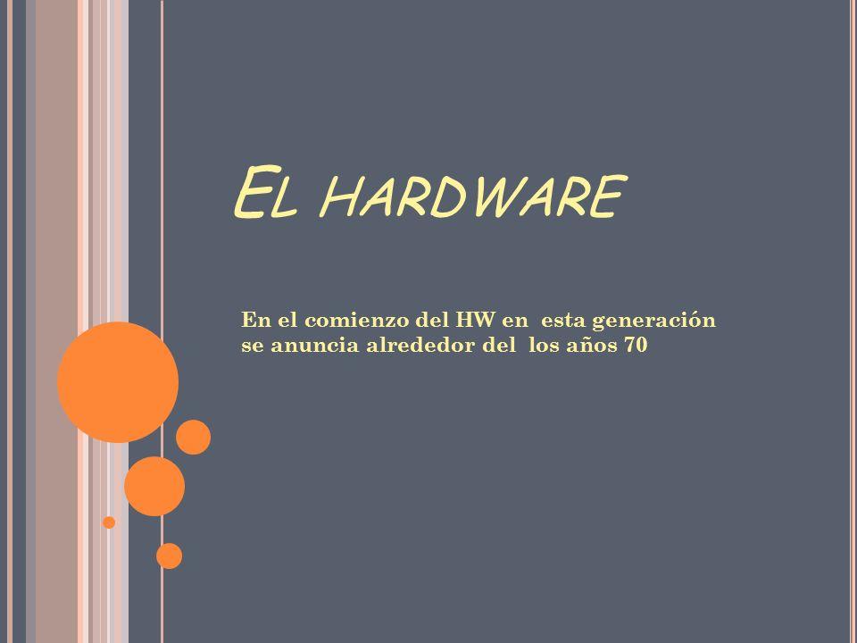 E L HARDWARE En el comienzo del HW en esta generación se anuncia alrededor del los años 70