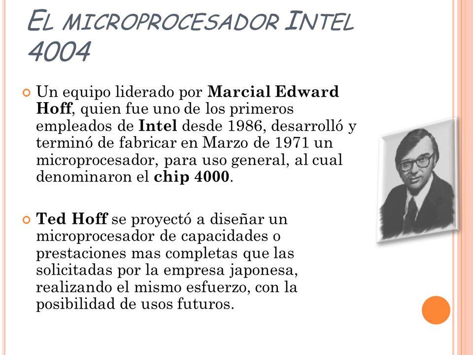 E L MICROPROCESADOR I NTEL 4004 Un equipo liderado por Marcial Edward Hoff, quien fue uno de los primeros empleados de Intel desde 1986, desarrolló y