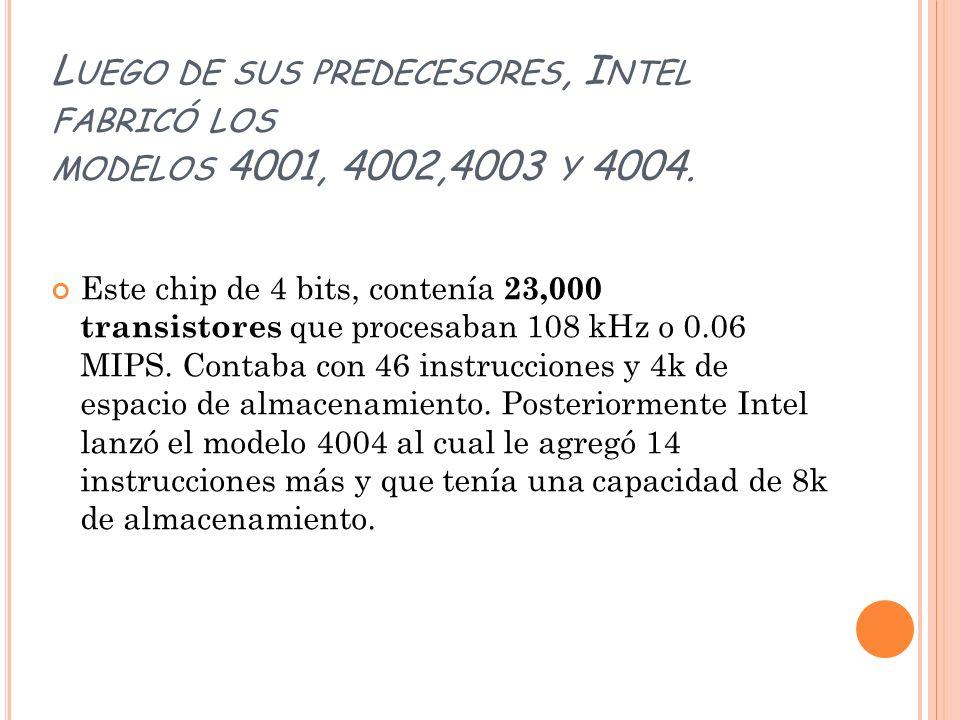 L UEGO DE SUS PREDECESORES, I NTEL FABRICÓ LOS MODELOS 4001, 4002,4003 Y 4004. Este chip de 4 bits, contenía 23,000 transistores que procesaban 108 kH