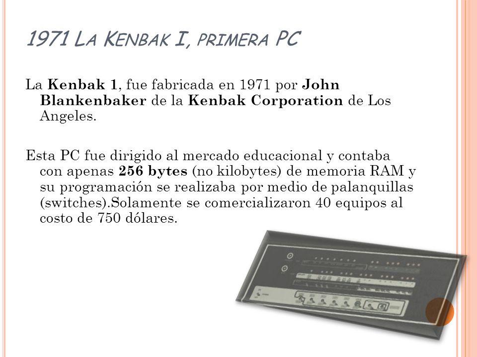 1971 L A K ENBAK I, PRIMERA PC La Kenbak 1, fue fabricada en 1971 por John Blankenbaker de la Kenbak Corporation de Los Angeles. Esta PC fue dirigido
