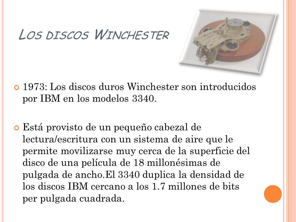 L OS DISCOS W INCHESTER 1973: Los discos duros Winchester son introducidos por IBM en los modelos 3340. Está provisto de un pequeño cabezal de lectura