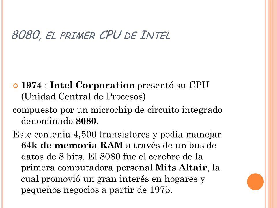 8080, EL PRIMER CPU DE I NTEL 1974 : Intel Corporation presentó su CPU (Unidad Central de Procesos) compuesto por un microchip de circuito integrado d