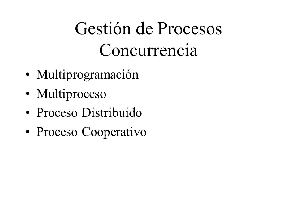 Gestión de Procesos Concurrencia Multiprogramación Multiproceso Proceso Distribuido Proceso Cooperativo