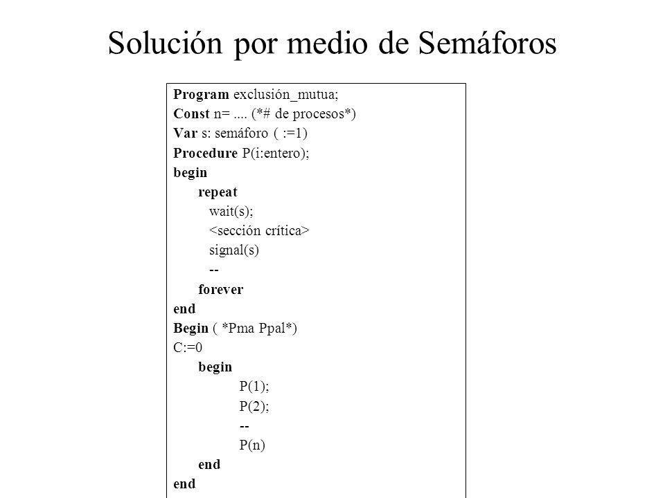 Solución por medio de Semáforos Program exclusión_mutua; Const n=.... (*# de procesos*) Var s: semáforo ( :=1) Procedure P(i:entero); begin repeat wai