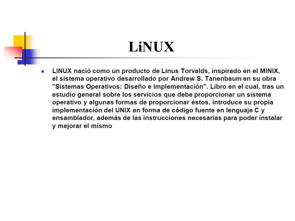 LiNUX LINUX nació como un producto de Linus Torvalds, inspirado en el MINIX, el sistema operativo desarrollado por Andrew S. Tanenbaum en su obra