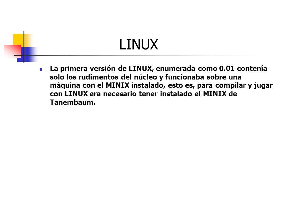 LINUX La primera versión de LINUX, enumerada como 0.01 contenía solo los rudimentos del núcleo y funcionaba sobre una máquina con el MINIX instalado,