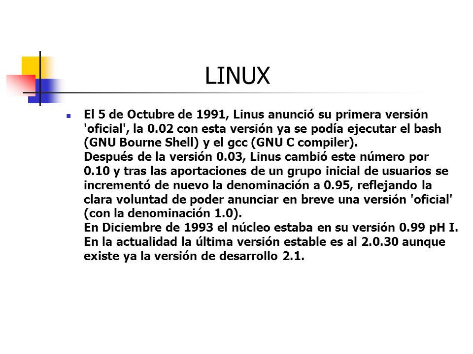 LINUX El 5 de Octubre de 1991, Linus anunció su primera versión 'oficial', la 0.02 con esta versión ya se podía ejecutar el bash (GNU Bourne Shell) y