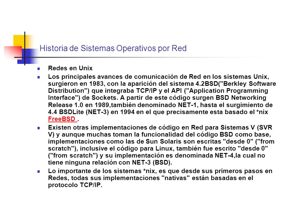 Historia de Sistemas Operativos por Red Redes en Unix Los principales avances de comunicación de Red en los sistemas Unix, surgieron en 1983, con la a