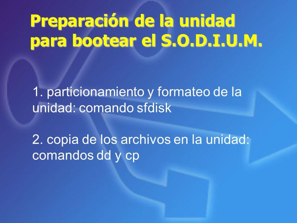 Preparación de la unidad para bootear el S.O.D.I.U.M. 1. particionamiento y formateo de la unidad: comando sfdisk 2. copia de los archivos en la unida