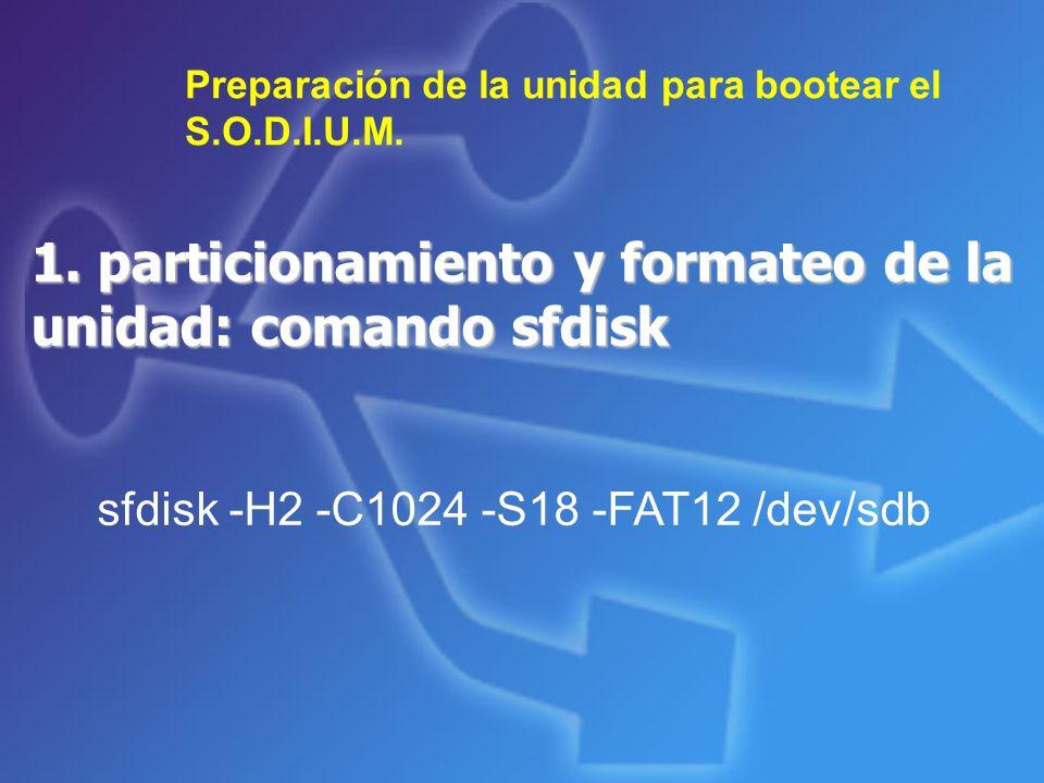 1. particionamiento y formateo de la unidad: comando sfdisk Preparación de la unidad para bootear el S.O.D.I.U.M. sfdisk -H2 -C1024 -S18 -FAT12 /dev/s