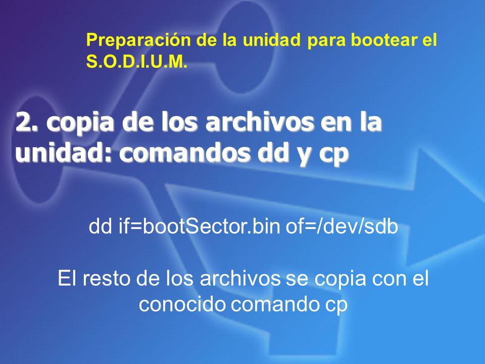 2. copia de los archivos en la unidad: comandos dd y cp Preparación de la unidad para bootear el S.O.D.I.U.M. dd if=bootSector.bin of=/dev/sdb El rest