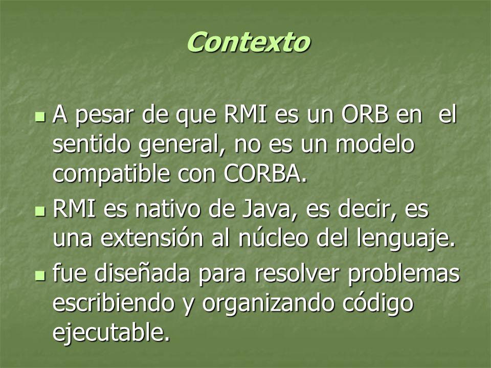 Contexto Contexto A pesar de que RMI es un ORB en el sentido general, no es un modelo compatible con CORBA.
