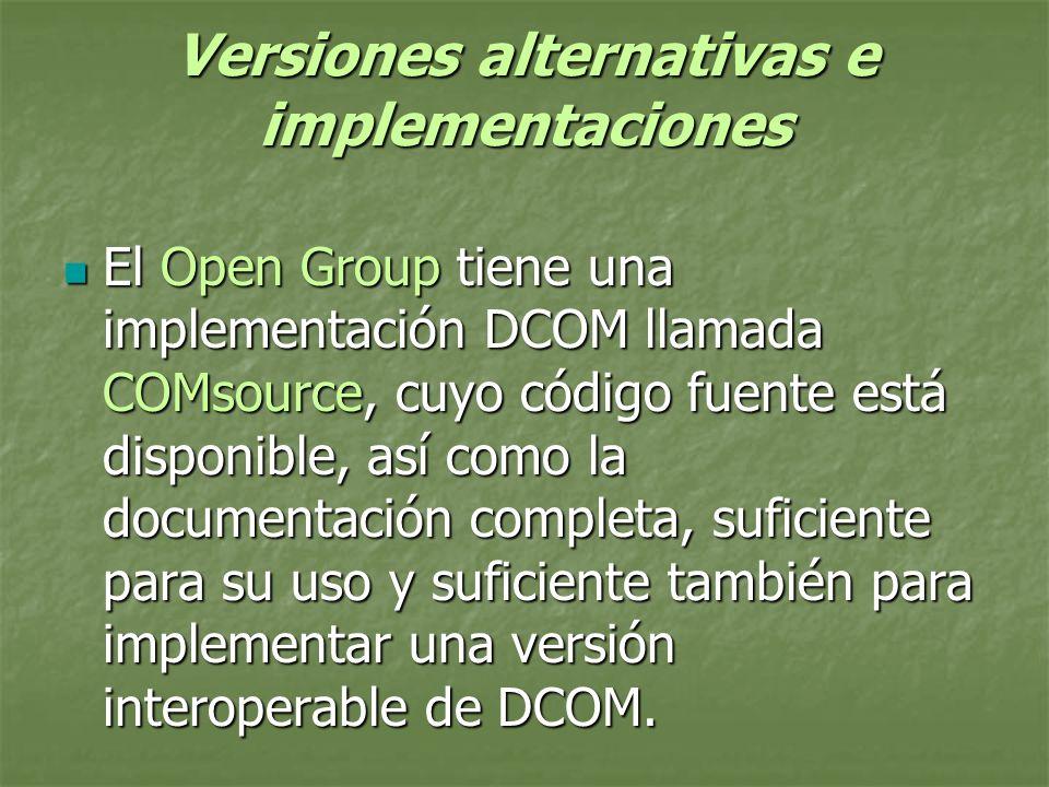 Versiones alternativas e implementaciones El Open Group tiene una implementación DCOM llamada COMsource, cuyo código fuente está disponible, así como la documentación completa, suficiente para su uso y suficiente también para implementar una versión interoperable de DCOM.