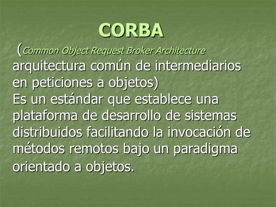 ( Common Object Request Broker Architecture arquitectura común de intermediarios en peticiones a objetos) Es un estándar que establece una plataforma de desarrollo de sistemas distribuidos facilitando la invocación de métodos remotos bajo un paradigma orientado a objetos.