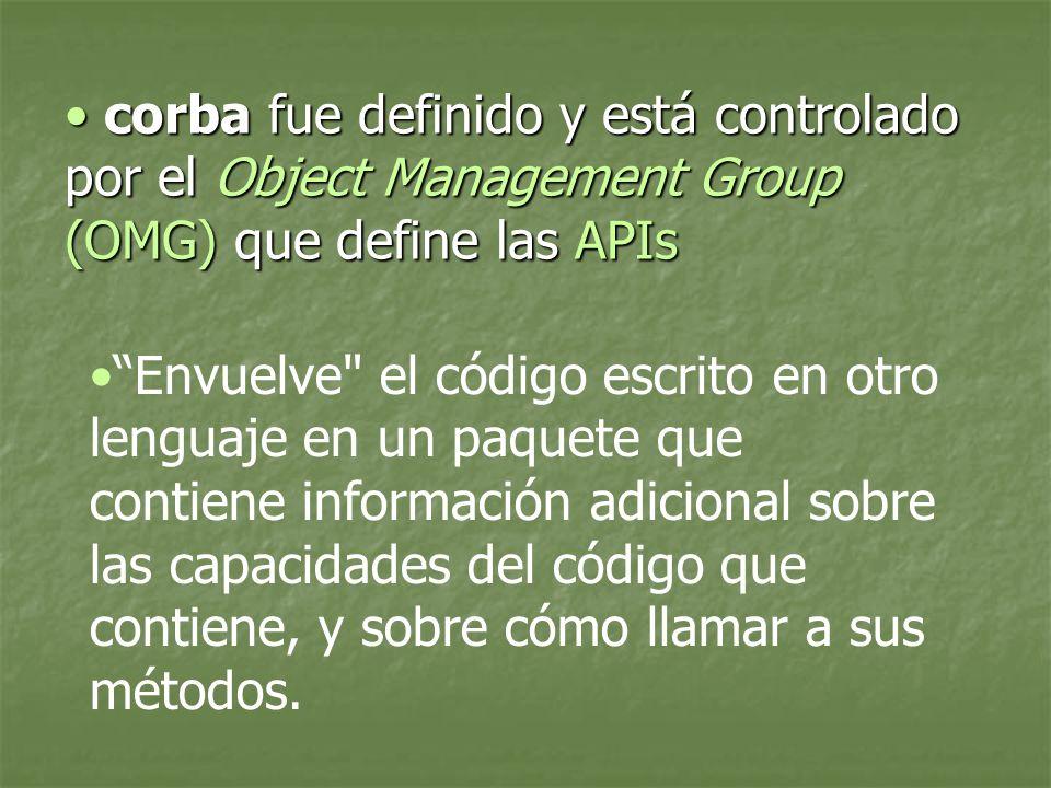 corba fue definido y está controlado por el Object Management Group (OMG) que define las APIs corba fue definido y está controlado por el Object Management Group (OMG) que define las APIs Envuelve el código escrito en otro lenguaje en un paquete que contiene información adicional sobre las capacidades del código que contiene, y sobre cómo llamar a sus métodos.
