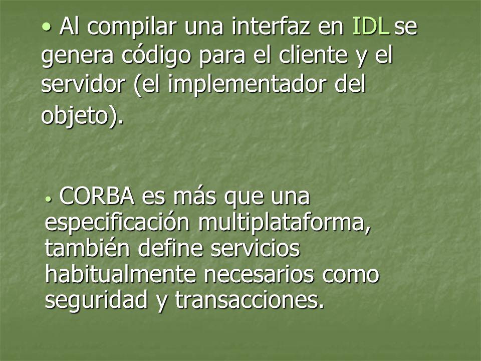 Al compilar una interfaz en IDL se genera código para el cliente y el servidor (el implementador del objeto).