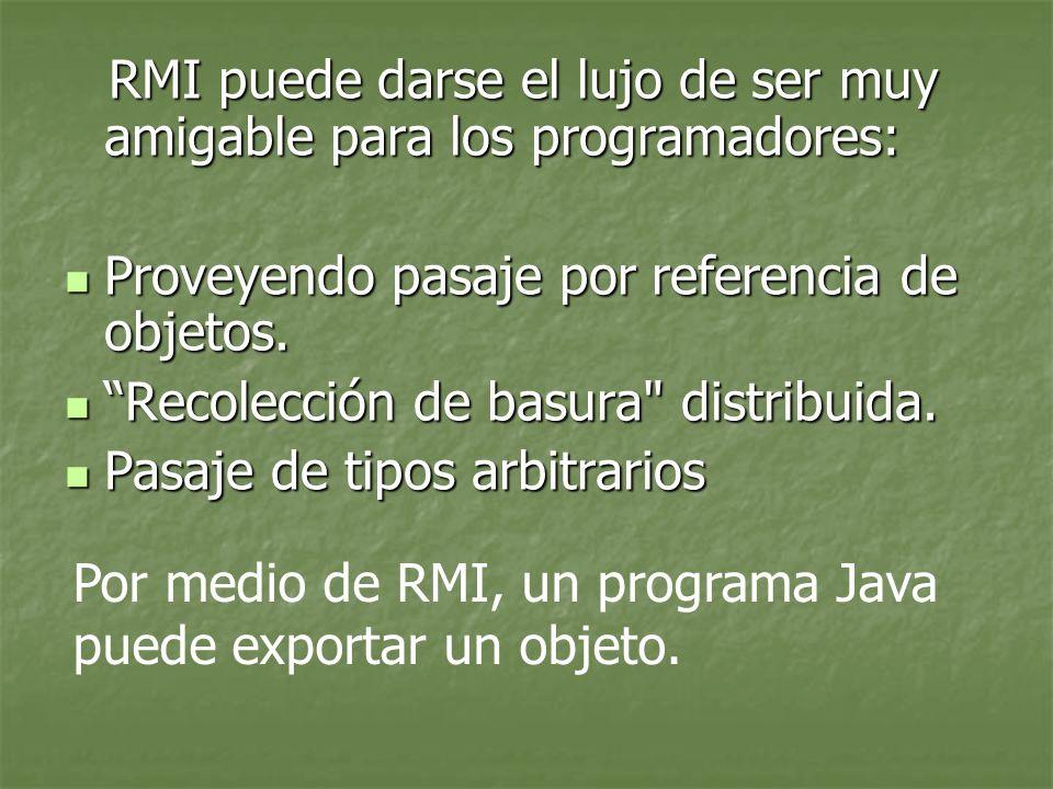 RMI puede darse el lujo de ser muy amigable para los programadores: RMI puede darse el lujo de ser muy amigable para los programadores: Proveyendo pasaje por referencia de objetos.