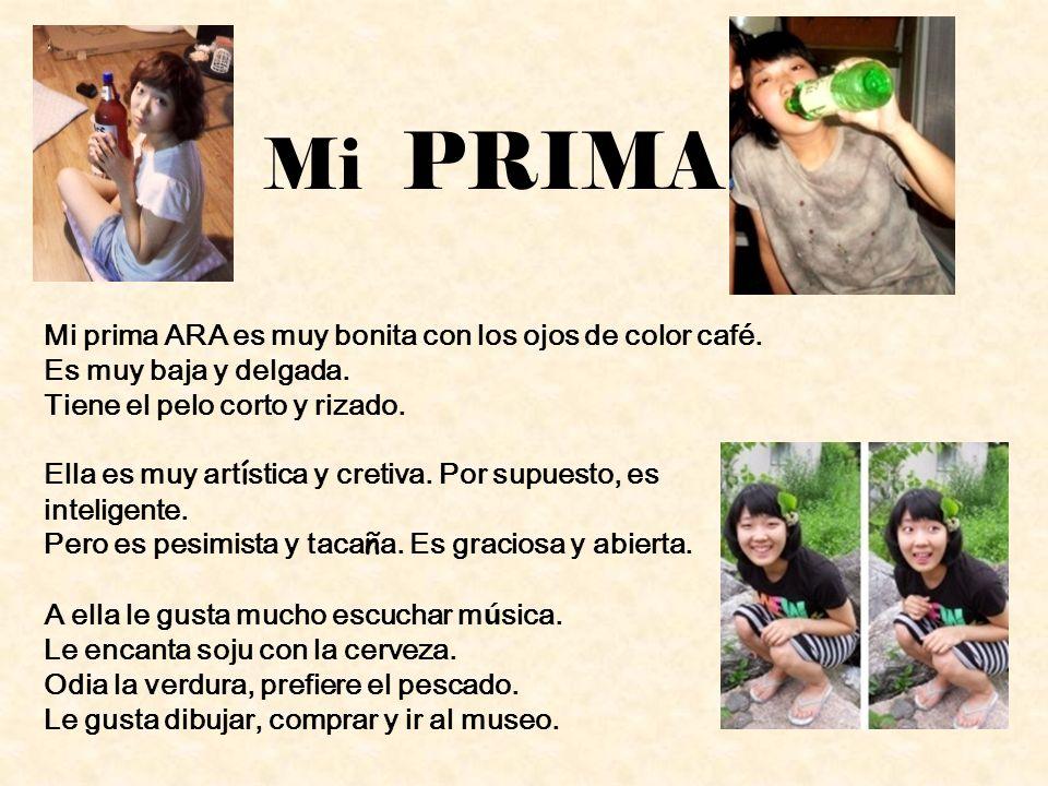 Mi PRIMA Mi prima ARA es muy bonita con los ojos de color café. Es muy baja y delgada. Tiene el pelo corto y rizado. Ella es muy art í stica y cretiva