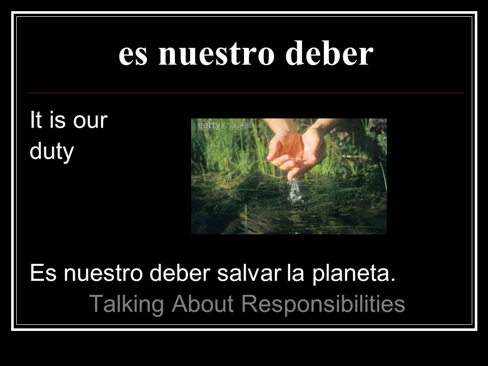 es nuestro deber It is our duty Es nuestro deber salvar la planeta. Talking About Responsibilities