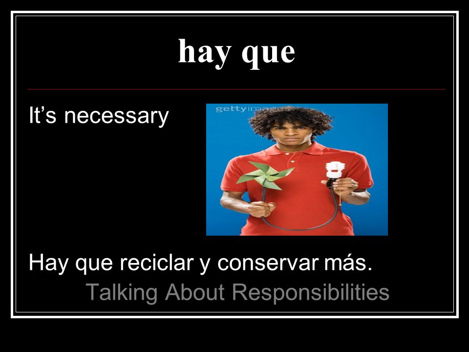 hay que Its necessary Hay que reciclar y conservar más. Talking About Responsibilities