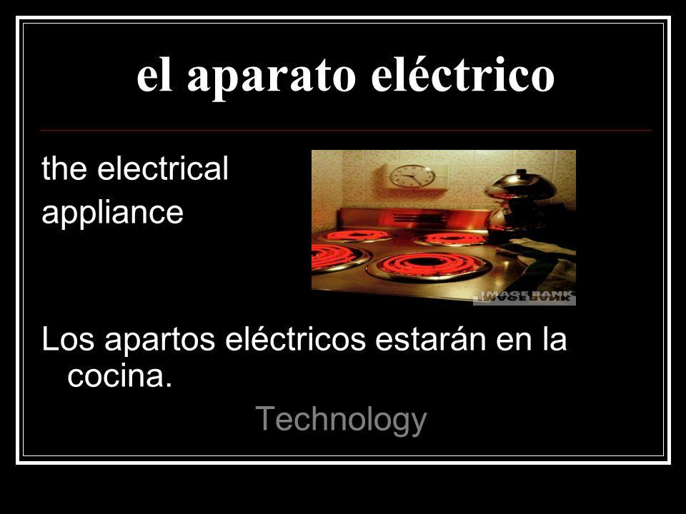 el aparato eléctrico the electrical appliance Los apartos eléctricos estarán en la cocina.