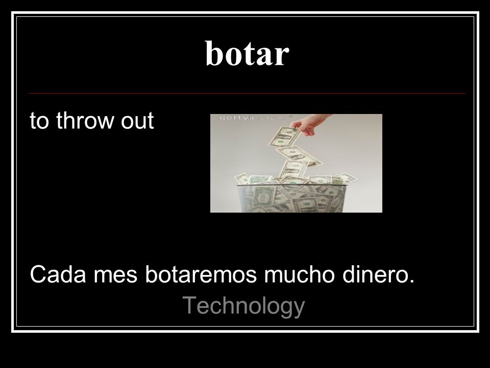 botar to throw out Cada mes botaremos mucho dinero. Technology