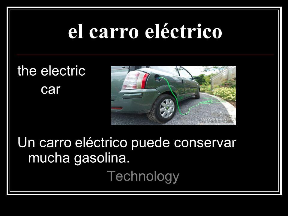 el carro eléctrico the electric car Un carro eléctrico puede conservar mucha gasolina. Technology