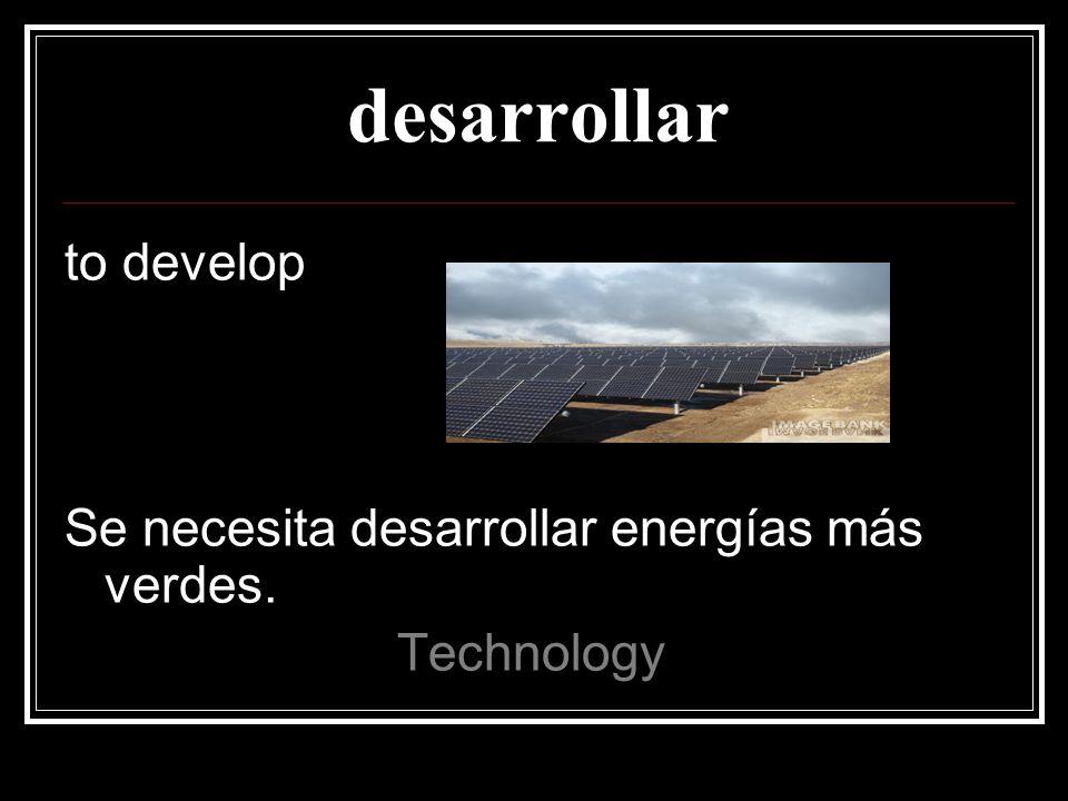 desarrollar to develop Se necesita desarrollar energías más verdes. Technology