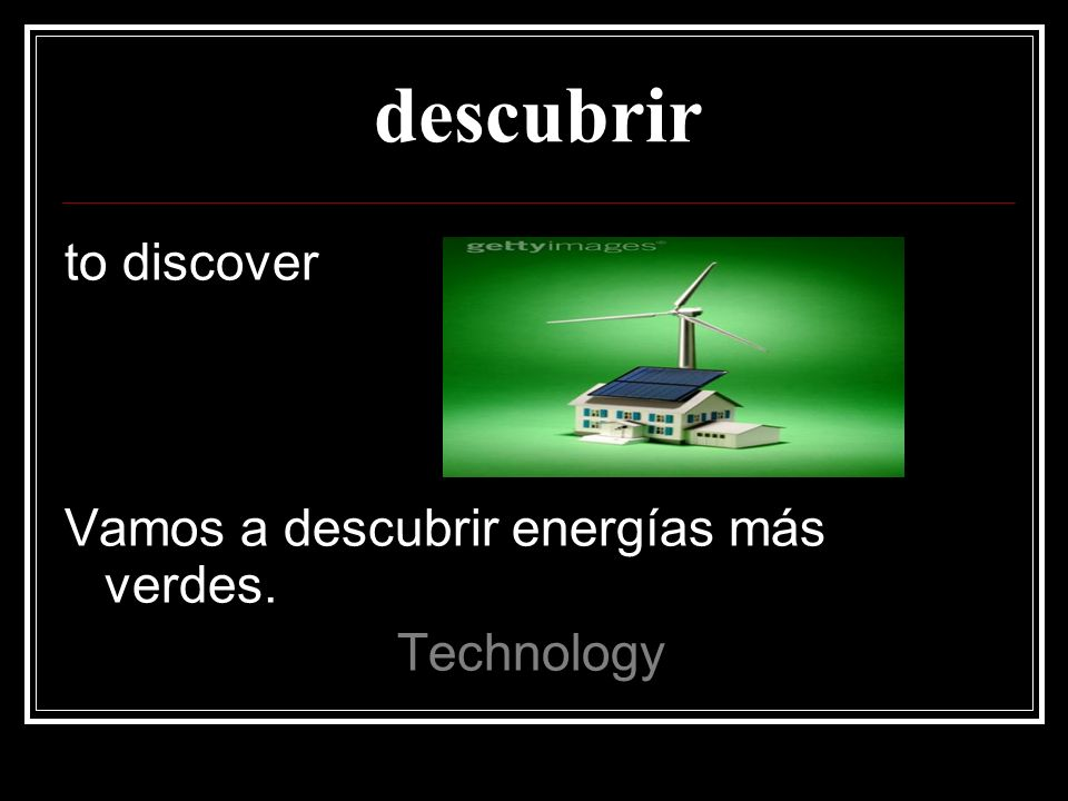 destruir to destroy Necesitamos usar energías que no destruyen el medio ambiente Technology