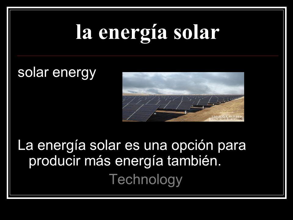 la energía solar solar energy La energía solar es una opción para producir más energía también.