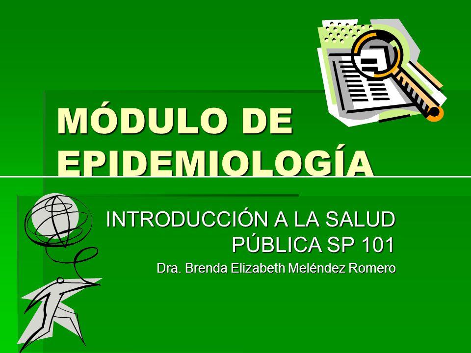 MÓDULO DE EPIDEMIOLOGÍA INTRODUCCIÓN A LA SALUD PÚBLICA SP 101 Dra. Brenda Elizabeth Meléndez Romero