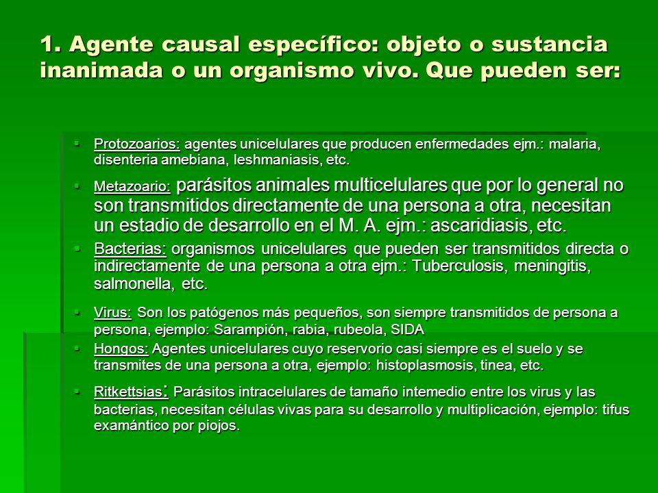 1. Agente causal específico: objeto o sustancia inanimada o un organismo vivo. Que pueden ser: Protozoarios: agentes unicelulares que producen enferme