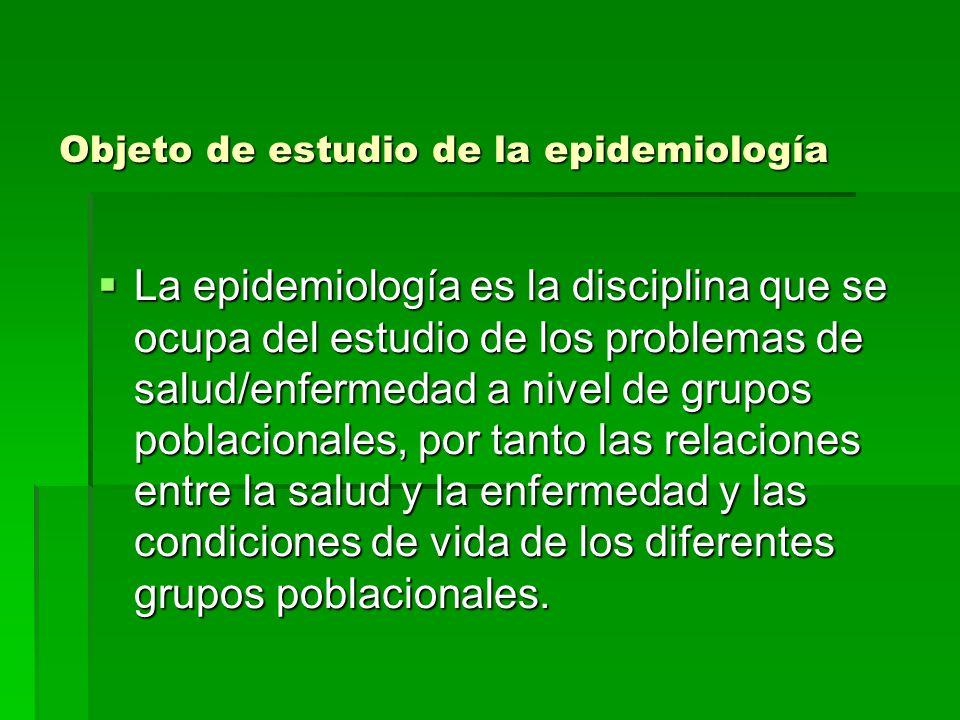 Objeto de estudio de la epidemiología La epidemiología es la disciplina que se ocupa del estudio de los problemas de salud/enfermedad a nivel de grupos poblacionales, por tanto las relaciones entre la salud y la enfermedad y las condiciones de vida de los diferentes grupos poblacionales.