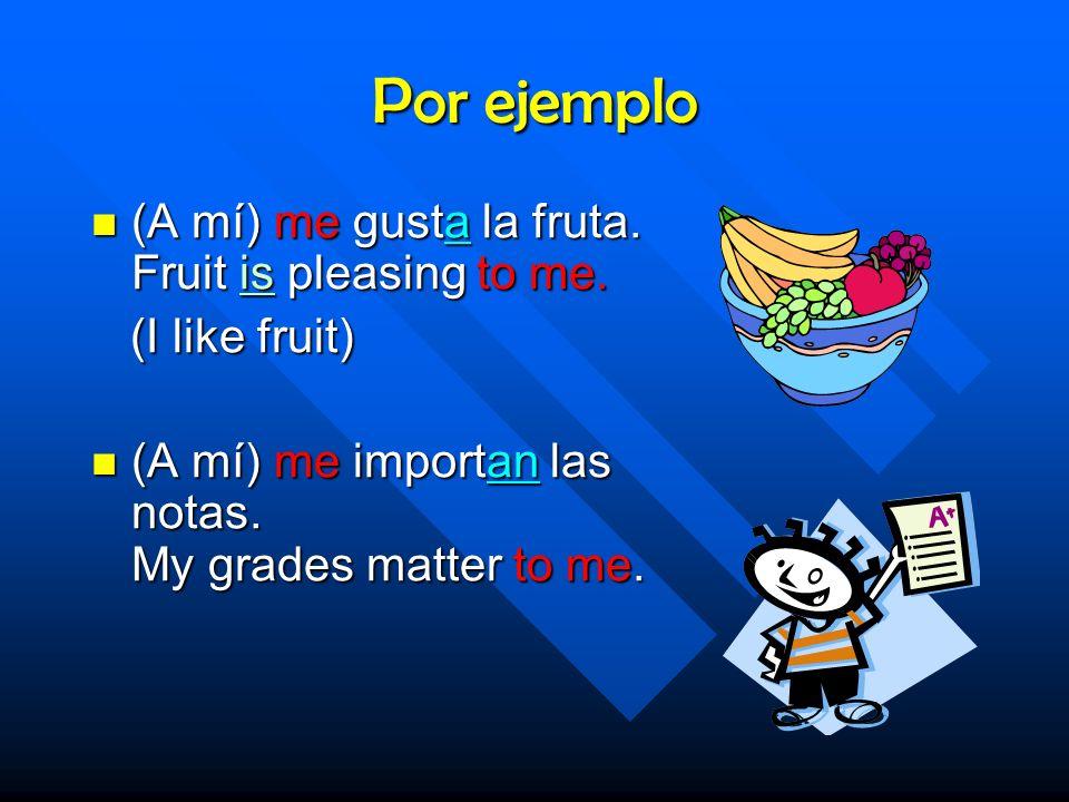 Por ejemplo (A mí) me gusta la fruta.Fruit is pleasing to me.