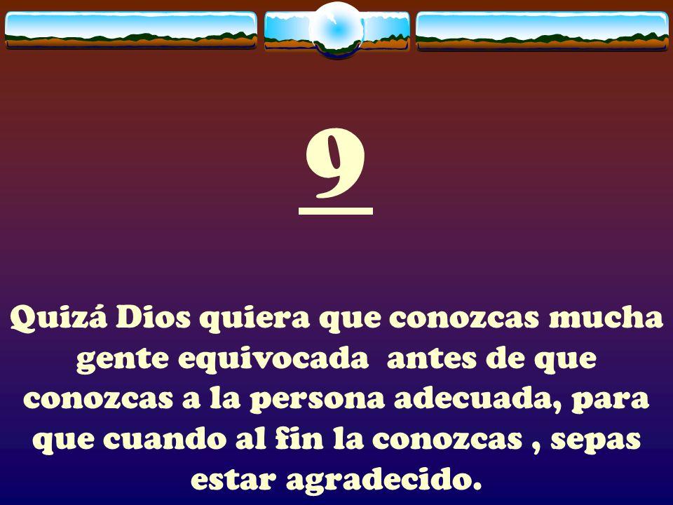 9 Quizá Dios quiera que conozcas mucha gente equivocada antes de que conozcas a la persona adecuada, para que cuando al fin la conozcas, sepas estar a