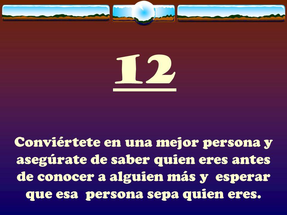 12 Conviértete en una mejor persona y asegúrate de saber quien eres antes de conocer a alguien más y esperar que esa persona sepa quien eres.