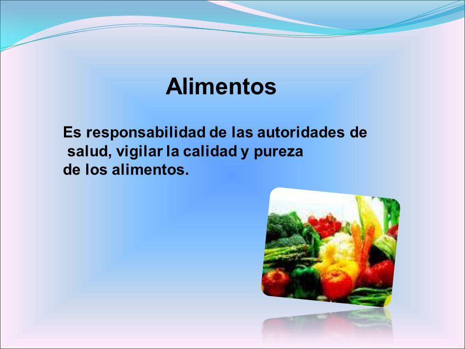 Alimentos Es responsabilidad de las autoridades de salud, vigilar la calidad y pureza de los alimentos.