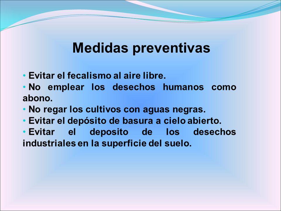 Medidas preventivas Evitar el fecalismo al aire libre. No emplear los desechos humanos como abono. No regar los cultivos con aguas negras. Evitar el d