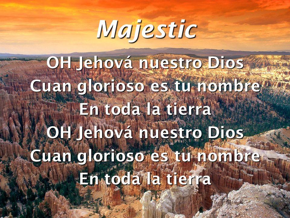 Majestic OH Jehová nuestro Dios Cuan glorioso es tu nombre En toda la tierra OH Jehová nuestro Dios Cuan glorioso es tu nombre En toda la tierra