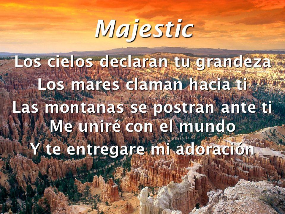 Majestic Los cielos declaran tu grandeza Los mares claman hacia ti Las montanas se postran ante ti Me uniré con el mundo Y te entregare mi adoración